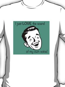 I just LOVE the sound of my own voice! T-Shirt