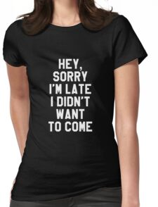 Hey, Sorry I'm Late I Didn't Want to Come - White Womens Fitted T-Shirt