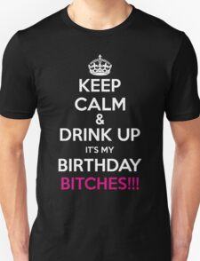 Keep Calm And Drink Up Its My Birthday Bitches Unisex T-Shirt