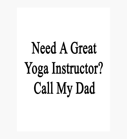 Need A Great Yoga Instructor? Call My Dad  Photographic Print