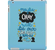 Maybe Okay Will Be Our Always iPad Case/Skin