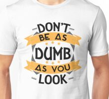 Dumb as you look Unisex T-Shirt