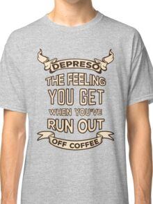 Depreso, The Feeling You Get When You're Out Of Coffee Classic T-Shirt