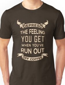 Depreso, The Feeling You Get When You're Out Of Coffee Unisex T-Shirt