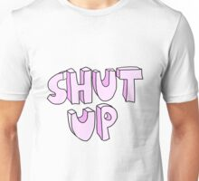 shut up Unisex T-Shirt