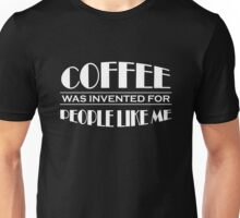 Coffee was invented for people like me Unisex T-Shirt