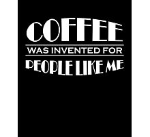 Coffee was invented for people like me Photographic Print