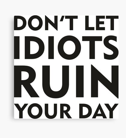 Don't Let Idiots Ruin Your Day Canvas Print