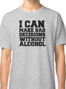 I can make bad decisions without alcohol Classic T-Shirt
