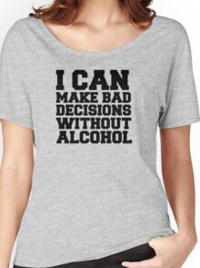 I can make bad decisions without alcohol Women's Relaxed Fit T-Shirt