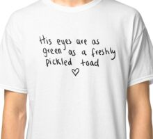 his eyes are as green as a freshly pickled toad Classic T-Shirt