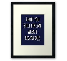 Doctor Who - I hope you still like me when I regenerate Framed Print