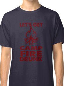 Lets Get Camp Fire Drunk  Classic T-Shirt