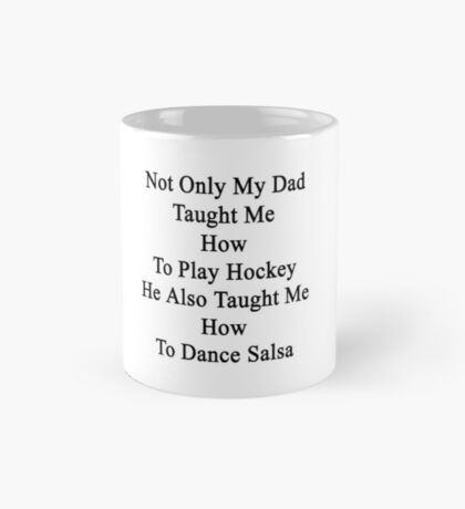 Not Only My Dad Taught Me How To Play Hockey He Also Taught Me How To Dance Salsa  Mug