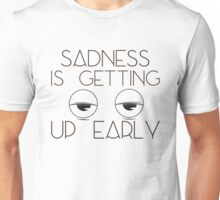 Sadness getting up early Unisex T-Shirt