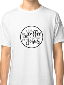 a little bit of coffee and a whole lot of Jesus Classic T-Shirt