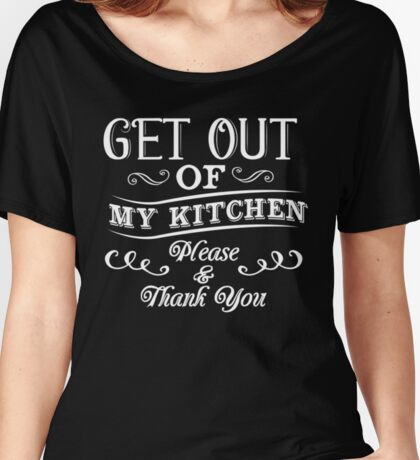 Get Out Of My Kitchen Please & Thank You Women's Relaxed Fit T-Shirt