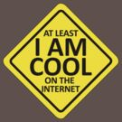 At Least I AM COOL On The Internet by ezcreative