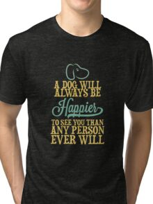 A Dog Will Always Be Happier To See You Than Any Person Ever Wil Tri-blend T-Shirt