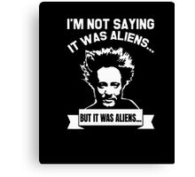 I'm Not Saying It Was Aliens But It Was Aliens TShirt Canvas Print