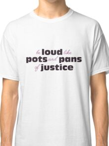 Be loud like pots and pans of justice Classic T-Shirt