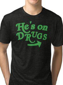 He's on drugs Tri-blend T-Shirt