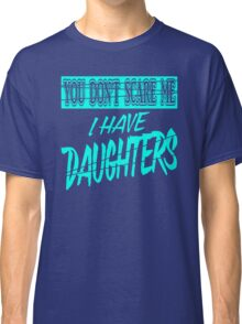 Dont Scare Me I Have Daughters Classic T-Shirt