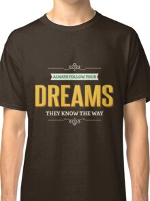 Always follow your Dreams Classic T-Shirt