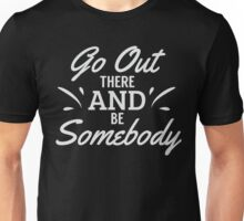 Go out there and be somebody Unisex T-Shirt