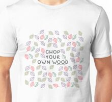 Chop your own woods Unisex T-Shirt