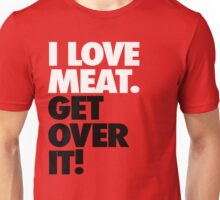 I Love Meat. Get Over it! Unisex T-Shirt