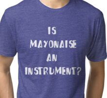 Is Mayonnaise an Instrument? Tri-blend T-Shirt