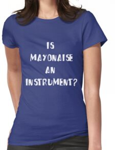 Is Mayonnaise an Instrument? Womens Fitted T-Shirt