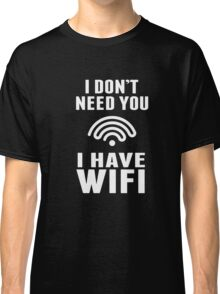 I Don't Need You I Have Wifi Funny Geek Nerd Quote T-shirt Classic T-Shirt