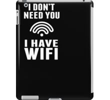 I Don't Need You I Have Wifi Funny Geek Nerd Quote T-shirt iPad Case/Skin
