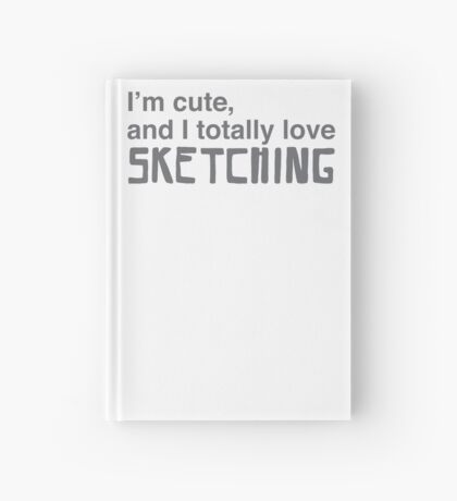 I'm cute, and I totally love sketching Hardcover Journal