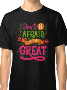 Don't be afraid to be great  Classic T-Shirt