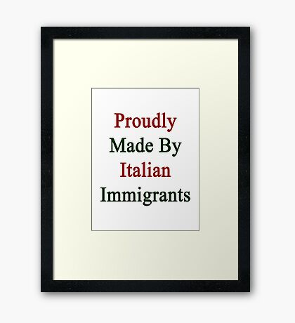 Proudly Made By Italian Immigrants Framed Print