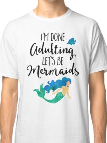 Done Adulting Mermaids Funny Quote Classic T-Shirt