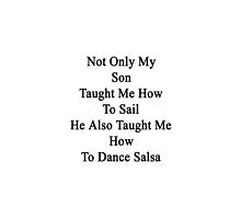 Not Only My Son Taught Me How To Sail He Also Taught Me How To Dance Salsa  by supernova23