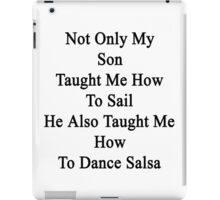 Not Only My Son Taught Me How To Sail He Also Taught Me How To Dance Salsa  iPad Case/Skin