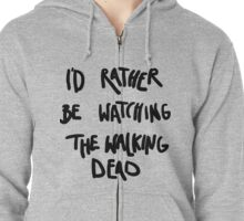 I'd rather be watching The Walking Dead Zipped Hoodie