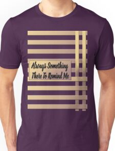 There's Always Something There to Remind Me Unisex T-Shirt