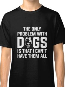 Dogs...I can't have them all ): Classic T-Shirt