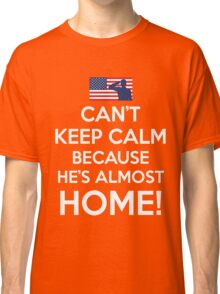 Can't Keep Calm Because He's Almost Home Classic T-Shirt