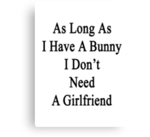 As Long As I Have A Bunny I Don't Need A Girlfriend  Canvas Print