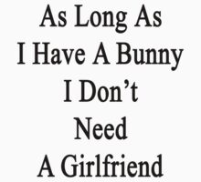As Long As I Have A Bunny I Don't Need A Girlfriend  by supernova23
