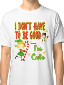 I don't have to be good because I'm cute Classic T-Shirt