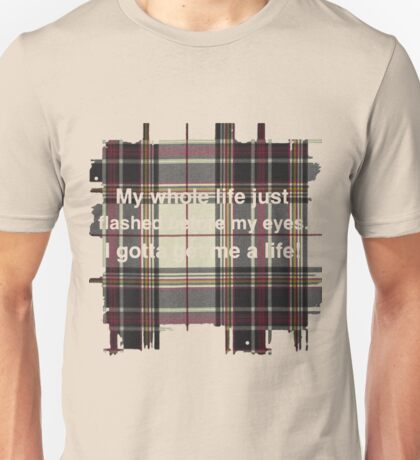 My whole life just flashed before my eyes. I gotta get me a life! Unisex T-Shirt