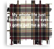 My whole life just flashed before my eyes. I gotta get me a life! Canvas Print